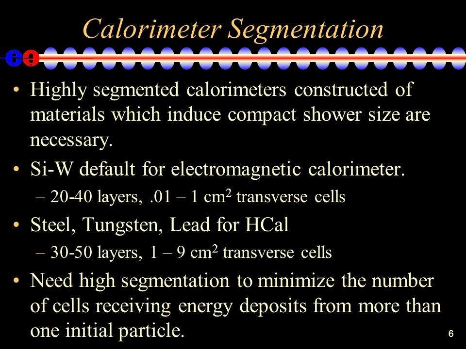 6 Calorimeter Segmentation Highly segmented calorimeters constructed of materials which induce compact shower size are necessary.