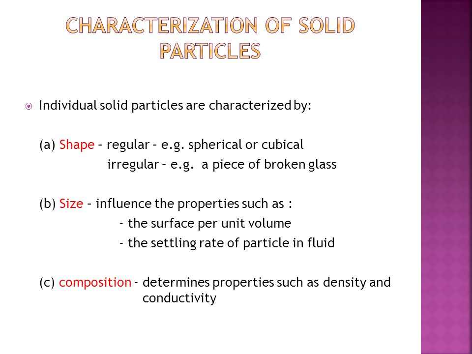  Individual solid particles are characterized by: (a) Shape – regular – e.g. spherical or cubical irregular – e.g. a piece of broken glass (b) Size –