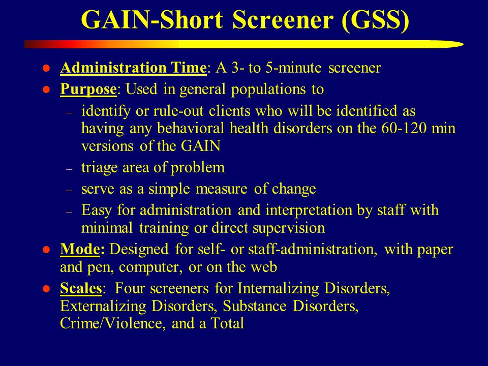 GAIN-Short Screener (GSS) Administration Time: A 3- to 5-minute screener Purpose: Used in general populations to – identify or rule-out clients who will be identified as having any behavioral health disorders on the 60-120 min versions of the GAIN – triage area of problem – serve as a simple measure of change – Easy for administration and interpretation by staff with minimal training or direct supervision Mode: Designed for self- or staff-administration, with paper and pen, computer, or on the web Scales: Four screeners for Internalizing Disorders, Externalizing Disorders, Substance Disorders, Crime/Violence, and a Total