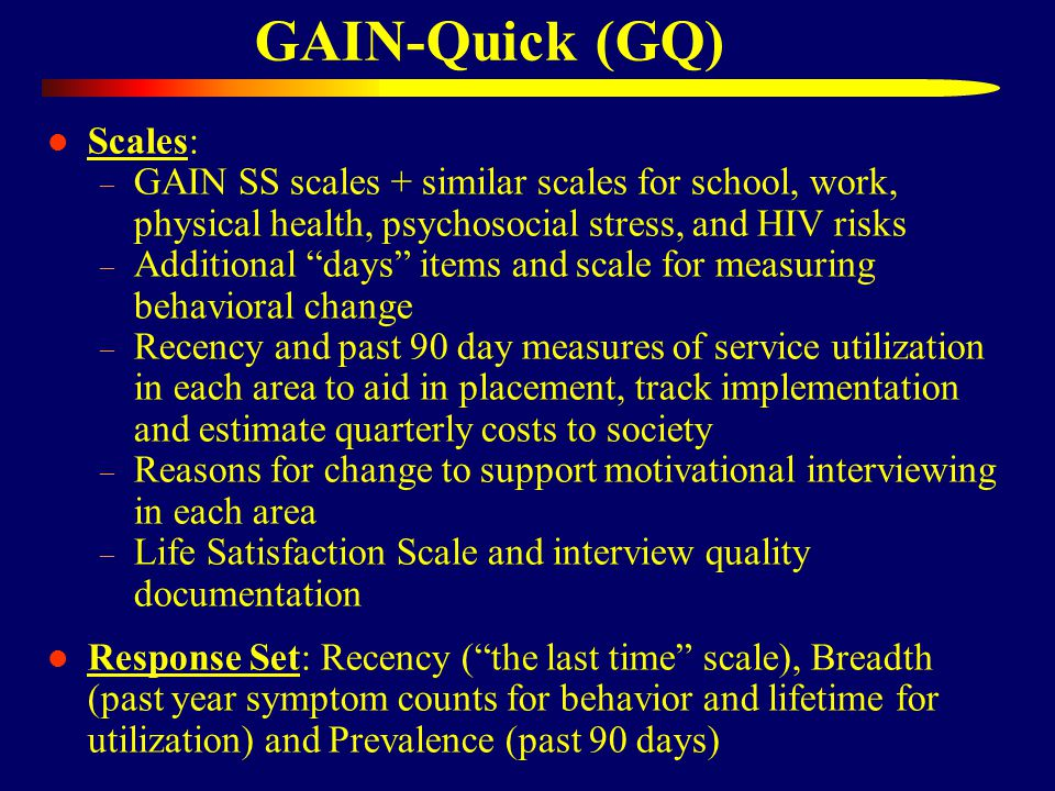 GAIN-Quick (GQ) Scales: – GAIN SS scales + similar scales for school, work, physical health, psychosocial stress, and HIV risks – Additional days items and scale for measuring behavioral change – Recency and past 90 day measures of service utilization in each area to aid in placement, track implementation and estimate quarterly costs to society – Reasons for change to support motivational interviewing in each area – Life Satisfaction Scale and interview quality documentation Response Set: Recency ( the last time scale), Breadth (past year symptom counts for behavior and lifetime for utilization) and Prevalence (past 90 days)