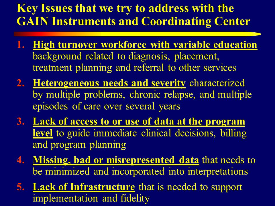 Key Issues that we try to address with the GAIN Instruments and Coordinating Center 1.High turnover workforce with variable education background related to diagnosis, placement, treatment planning and referral to other services 2.Heterogeneous needs and severity characterized by multiple problems, chronic relapse, and multiple episodes of care over several years 3.Lack of access to or use of data at the program level to guide immediate clinical decisions, billing and program planning 4.Missing, bad or misrepresented data that needs to be minimized and incorporated into interpretations 5.Lack of Infrastructure that is needed to support implementation and fidelity