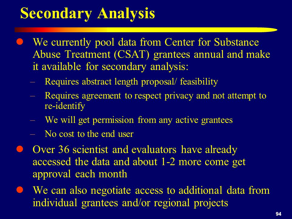 94 We currently pool data from Center for Substance Abuse Treatment (CSAT) grantees annual and make it available for secondary analysis: –Requires abstract length proposal/ feasibility –Requires agreement to respect privacy and not attempt to re-identify –We will get permission from any active grantees –No cost to the end user Over 36 scientist and evaluators have already accessed the data and about 1-2 more come get approval each month We can also negotiate access to additional data from individual grantees and/or regional projects Secondary Analysis