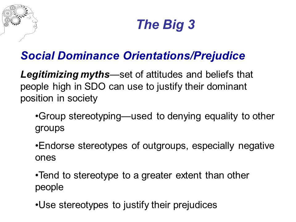 The Big 3 Social Dominance Orientations/Prejudice Legitimizing myths—set of attitudes and beliefs that people high in SDO can use to justify their dominant position in society Group stereotyping—used to denying equality to other groups Endorse stereotypes of outgroups, especially negative ones Tend to stereotype to a greater extent than other people Use stereotypes to justify their prejudices
