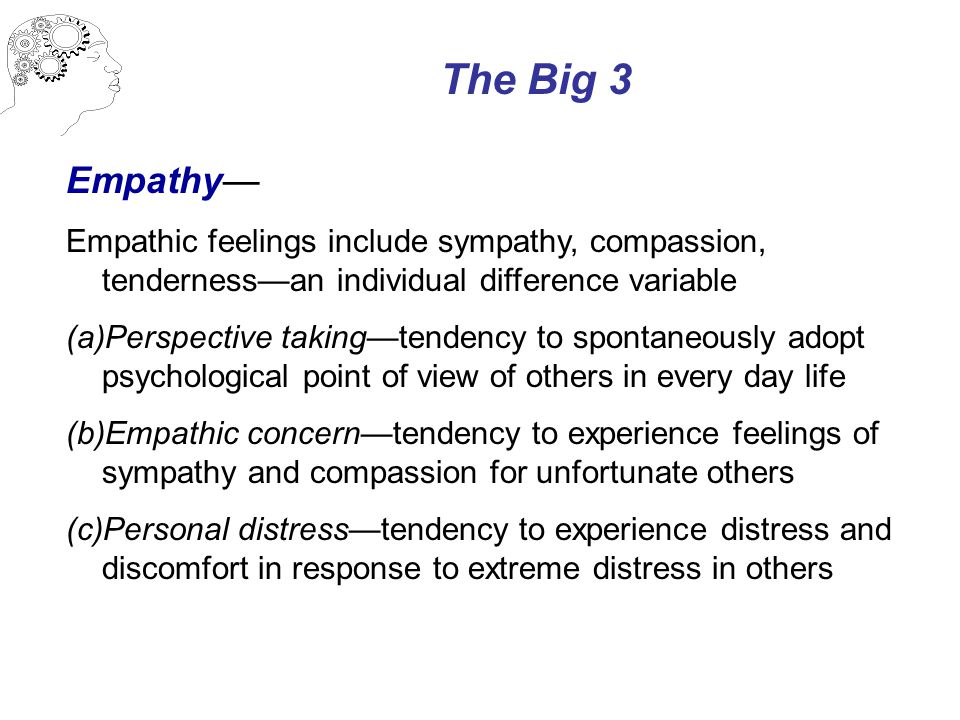 The Big 3 Empathy— Empathic feelings include sympathy, compassion, tenderness—an individual difference variable (a)Perspective taking—tendency to spontaneously adopt psychological point of view of others in every day life (b)Empathic concern—tendency to experience feelings of sympathy and compassion for unfortunate others (c)Personal distress—tendency to experience distress and discomfort in response to extreme distress in others