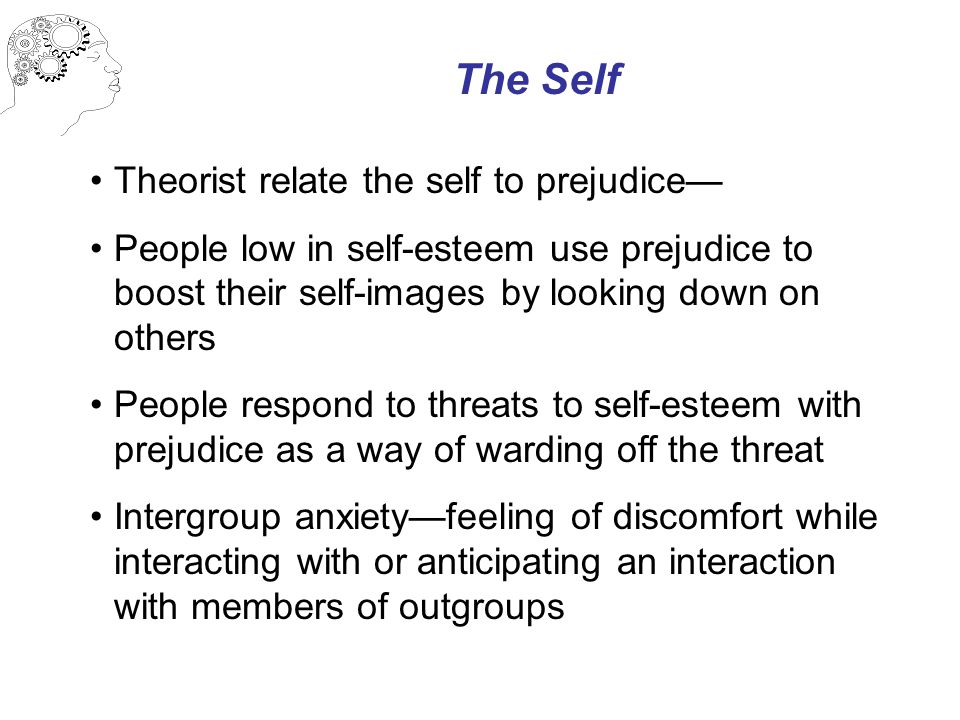 The Self Theorist relate the self to prejudice— People low in self-esteem use prejudice to boost their self-images by looking down on others People respond to threats to self-esteem with prejudice as a way of warding off the threat Intergroup anxiety—feeling of discomfort while interacting with or anticipating an interaction with members of outgroups