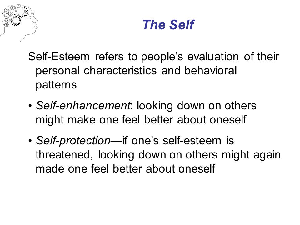 The Self Self-Esteem refers to people's evaluation of their personal characteristics and behavioral patterns Self-enhancement: looking down on others might make one feel better about oneself Self-protection—if one's self-esteem is threatened, looking down on others might again made one feel better about oneself