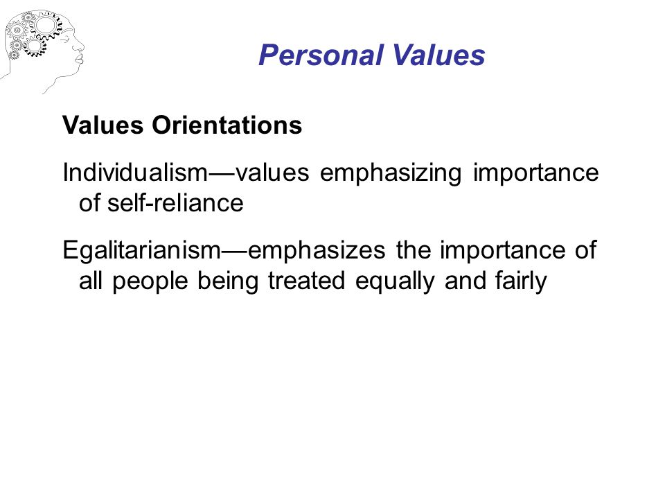 Personal Values Values Orientations Individualism—values emphasizing importance of self-reliance Egalitarianism—emphasizes the importance of all people being treated equally and fairly