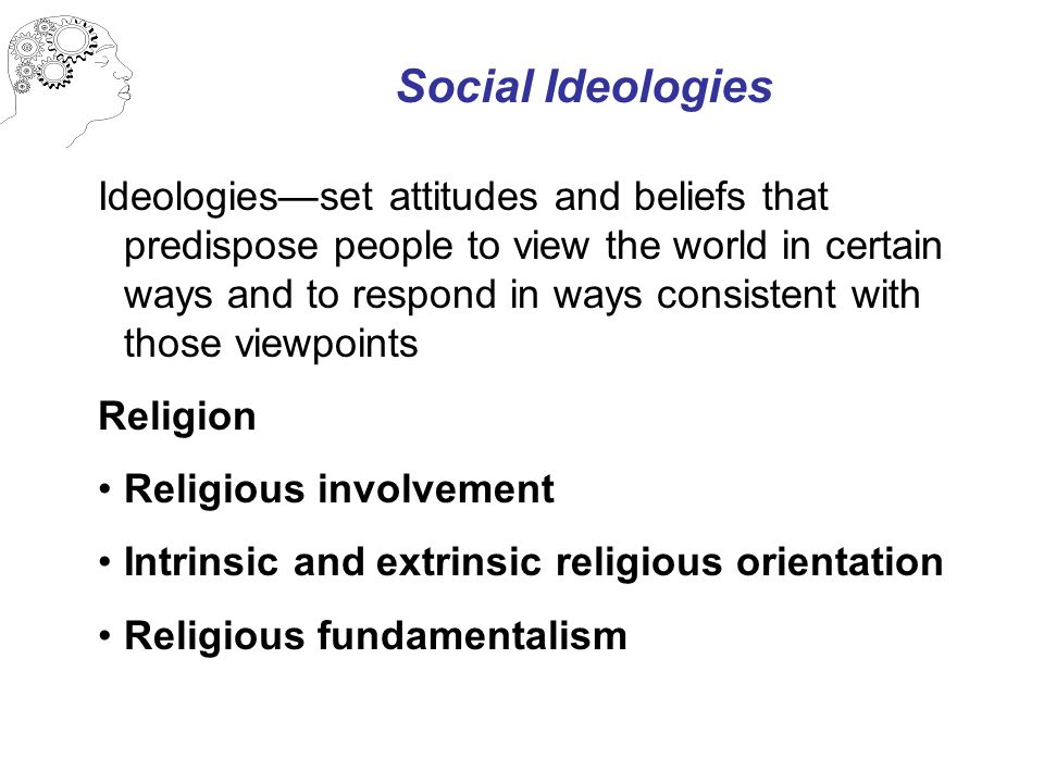 Social Ideologies Ideologies—set attitudes and beliefs that predispose people to view the world in certain ways and to respond in ways consistent with those viewpoints Religion Religious involvement Intrinsic and extrinsic religious orientation Religious fundamentalism