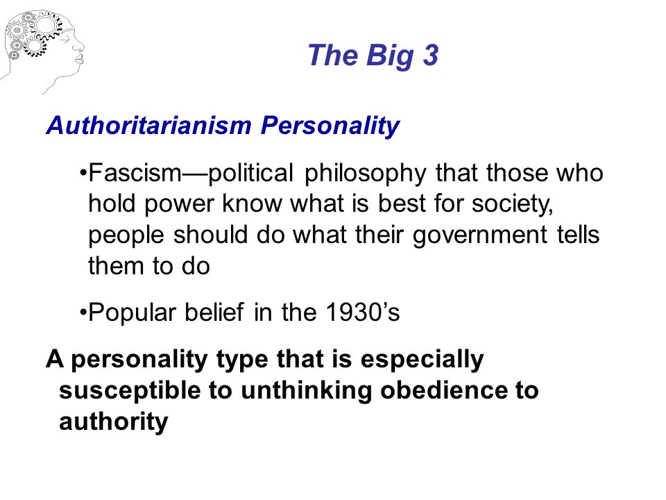 The Big 3 Authoritarianism Personality Fascism—political philosophy that those who hold power know what is best for society, people should do what their government tells them to do Popular belief in the 1930's A personality type that is especially susceptible to unthinking obedience to authority