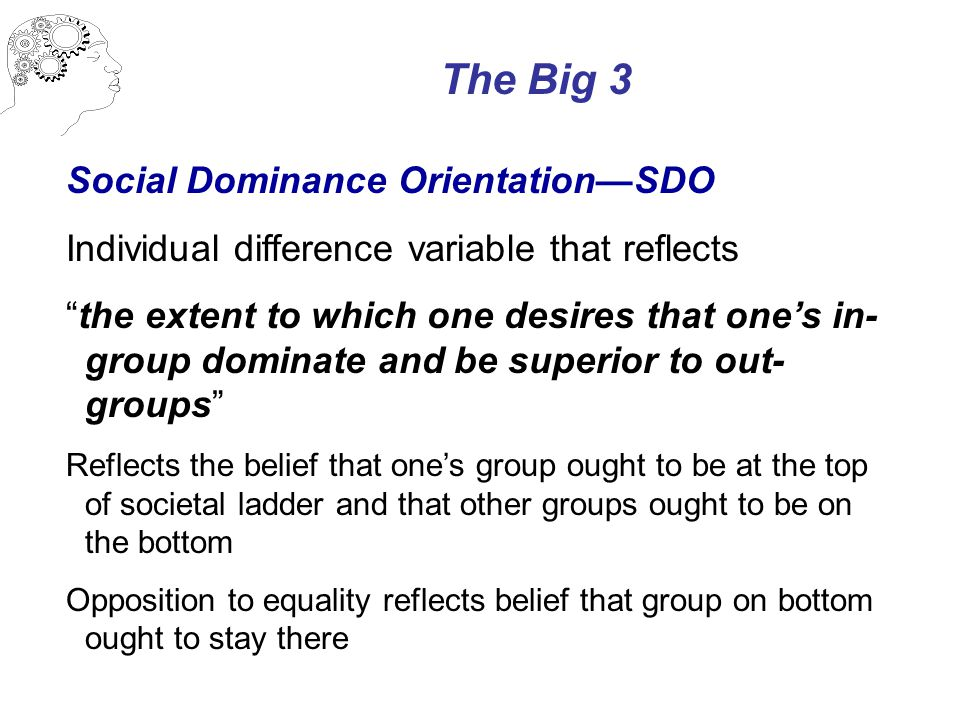The Big 3 Social Dominance Orientation—SDO Individual difference variable that reflects the extent to which one desires that one's in- group dominate and be superior to out- groups Reflects the belief that one's group ought to be at the top of societal ladder and that other groups ought to be on the bottom Opposition to equality reflects belief that group on bottom ought to stay there