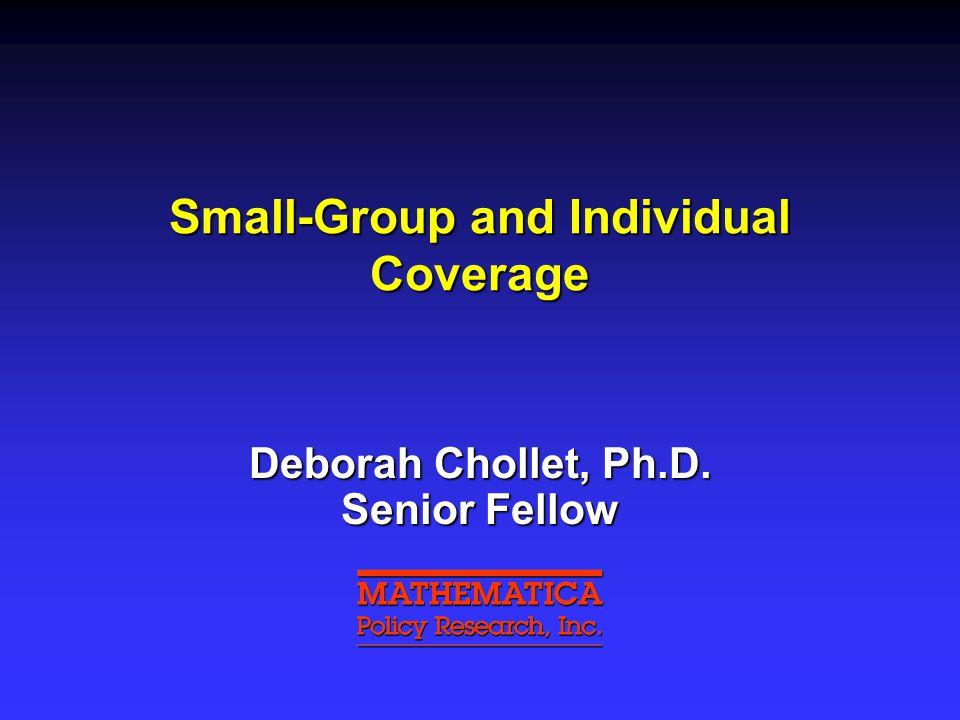 Small-Group and Individual Coverage Deborah Chollet, Ph.D. Senior Fellow