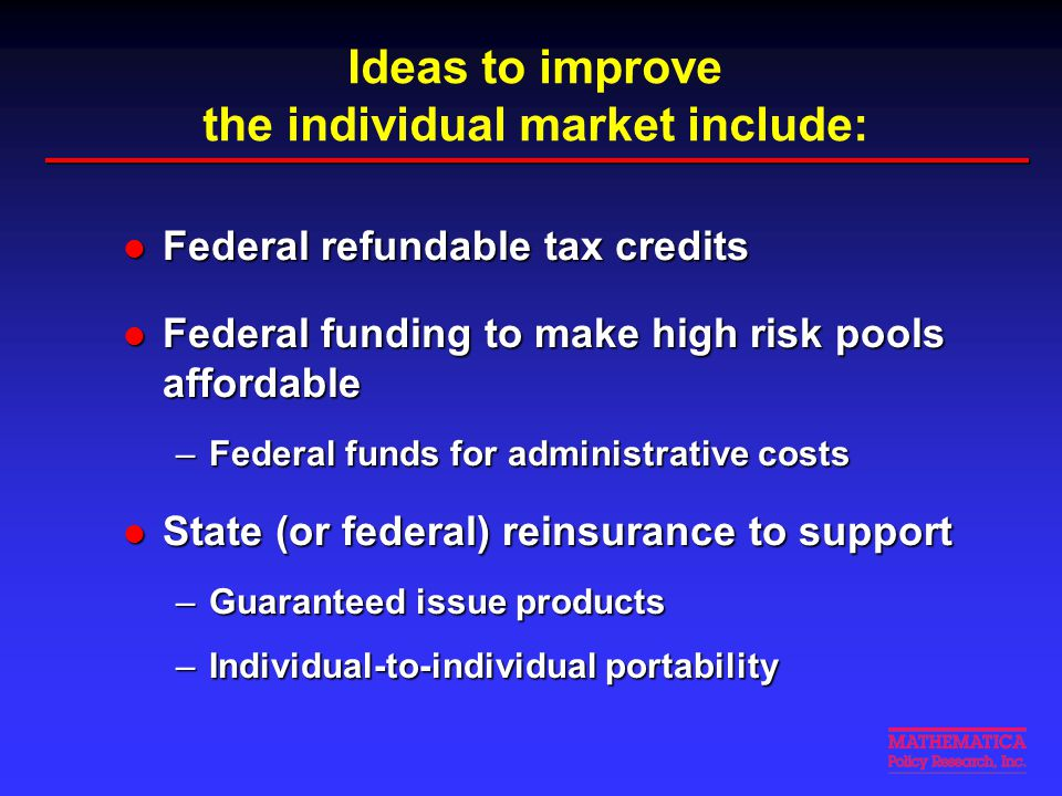Ideas to improve the individual market include: Federal refundable tax credits Federal refundable tax credits Federal funding to make high risk pools
