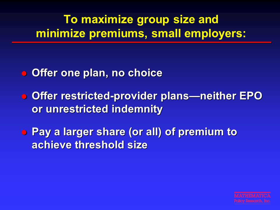 To maximize group size and minimize premiums, small employers: Offer one plan, no choice Offer one plan, no choice Offer restricted-provider plans—nei
