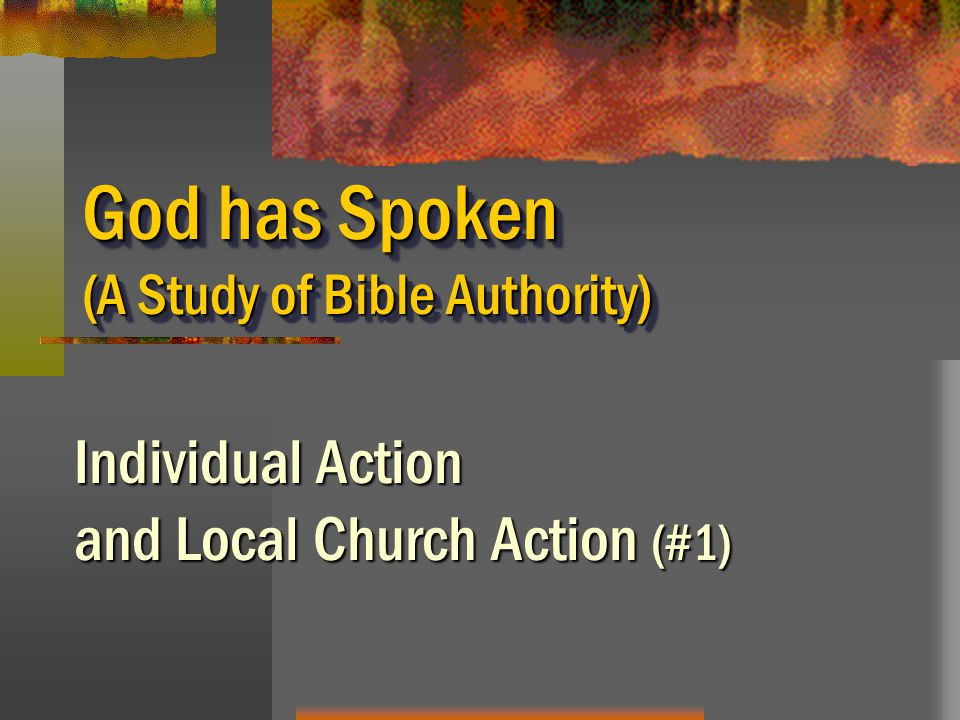 God has Spoken (A Study of Bible Authority) Individual Action and Local Church Action (#1)