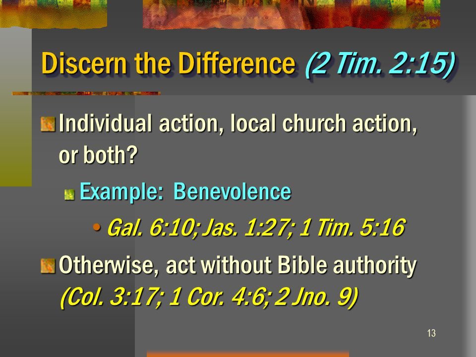 13 Discern the Difference (2 Tim. 2:15) Individual action, local church action, or both? Example: Benevolence Gal. 6:10; Jas. 1:27; 1 Tim. 5:16Gal. 6: