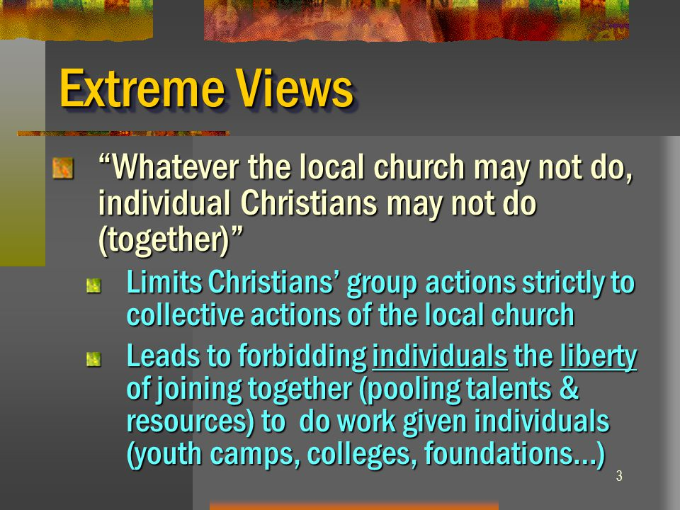 "3 Extreme Views ""Whatever the local church may not do, individual Christians may not do (together)"" Limits Christians' group actions strictly to colle"