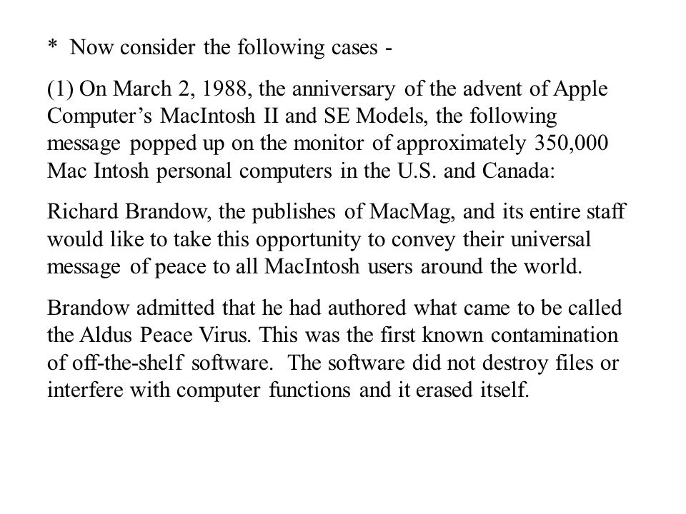 * Now consider the following cases - (1) On March 2, 1988, the anniversary of the advent of Apple Computer's MacIntosh II and SE Models, the following message popped up on the monitor of approximately 350,000 Mac Intosh personal computers in the U.S.