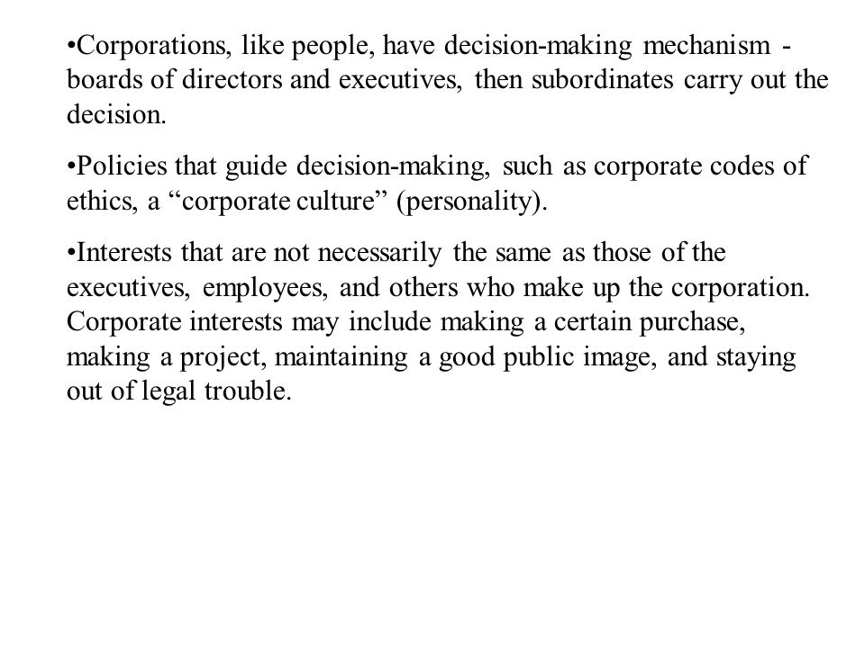 Corporations, like people, have decision-making mechanism - boards of directors and executives, then subordinates carry out the decision.