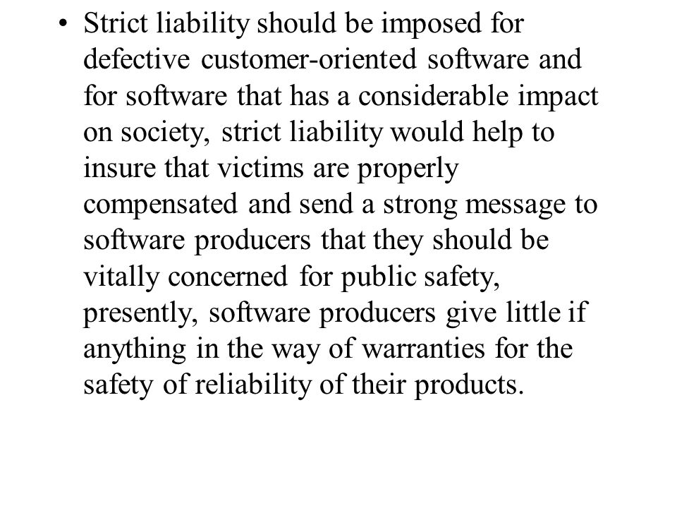 Strict liability should be imposed for defective customer-oriented software and for software that has a considerable impact on society, strict liability would help to insure that victims are properly compensated and send a strong message to software producers that they should be vitally concerned for public safety, presently, software producers give little if anything in the way of warranties for the safety of reliability of their products.