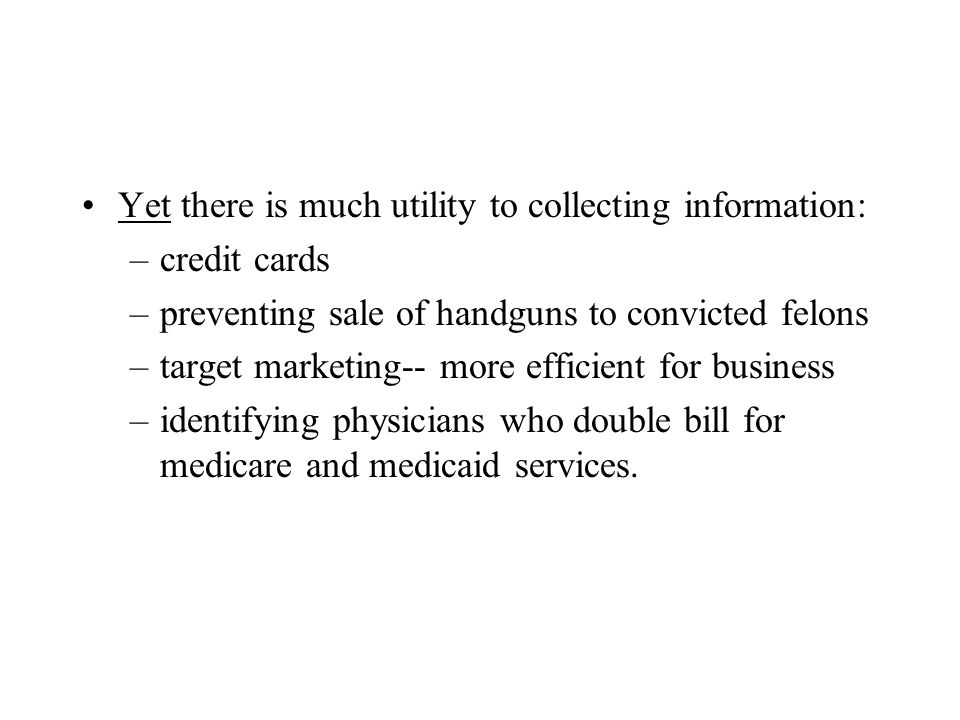 Yet there is much utility to collecting information: –credit cards –preventing sale of handguns to convicted felons –target marketing-- more efficient for business –identifying physicians who double bill for medicare and medicaid services.