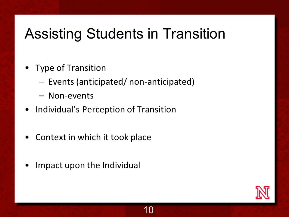 Assisting Students in Transition Type of Transition –Events (anticipated/ non-anticipated) –Non-events Individual's Perception of Transition Context in which it took place Impact upon the Individual 10