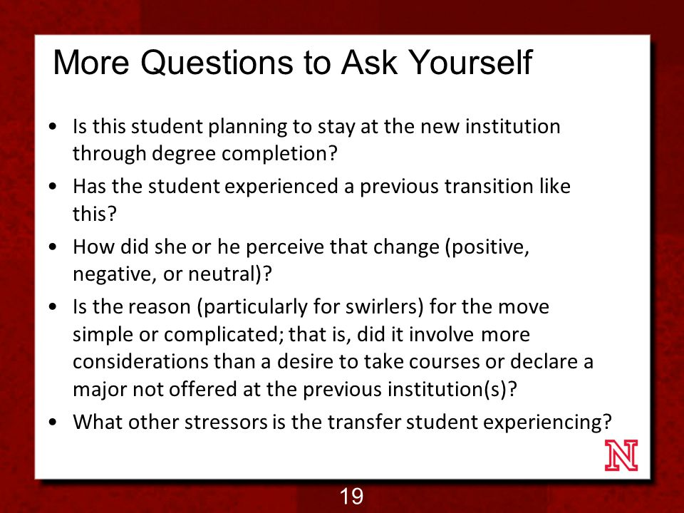 More Questions to Ask Yourself Is this student planning to stay at the new institution through degree completion.