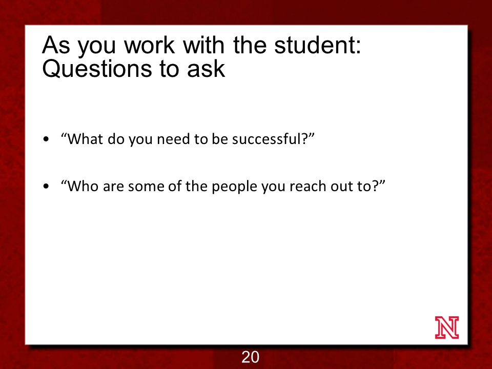 As you work with the student: Questions to ask What do you need to be successful Who are some of the people you reach out to 20