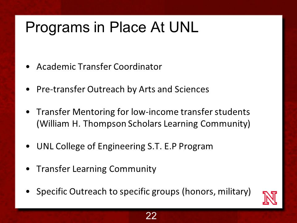 Programs in Place At UNL Academic Transfer Coordinator Pre-transfer Outreach by Arts and Sciences Transfer Mentoring for low-income transfer students (William H.