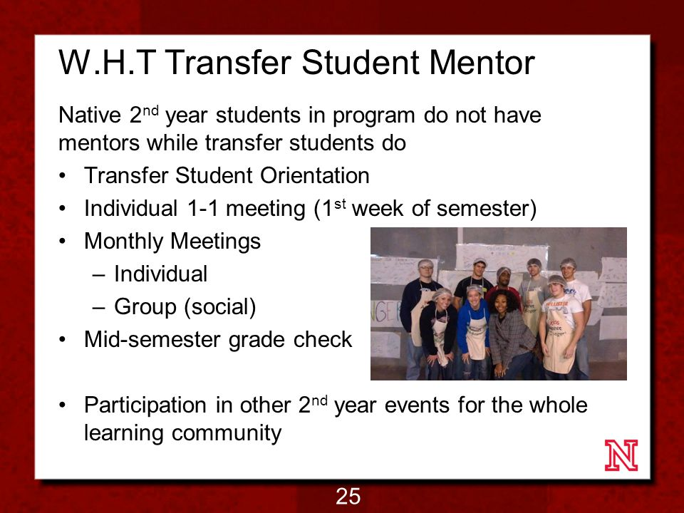W.H.T Transfer Student Mentor Native 2 nd year students in program do not have mentors while transfer students do Transfer Student Orientation Individual 1-1 meeting (1 st week of semester) Monthly Meetings –Individual –Group (social) Mid-semester grade check Participation in other 2 nd year events for the whole learning community 25