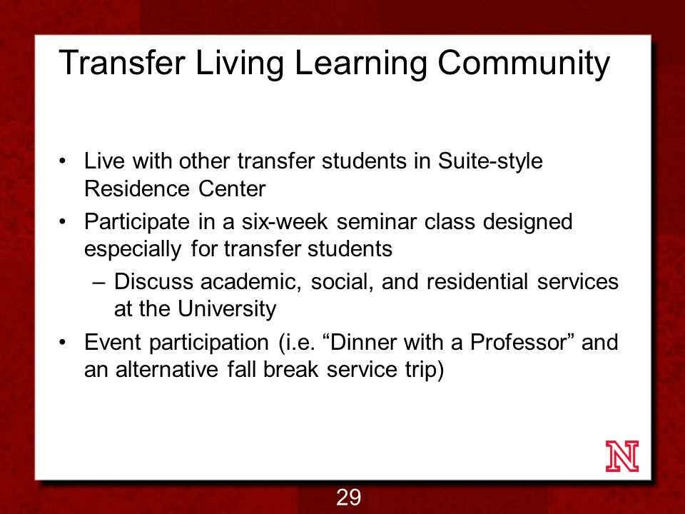 Transfer Living Learning Community Live with other transfer students in Suite-style Residence Center Participate in a six-week seminar class designed especially for transfer students –Discuss academic, social, and residential services at the University Event participation (i.e.