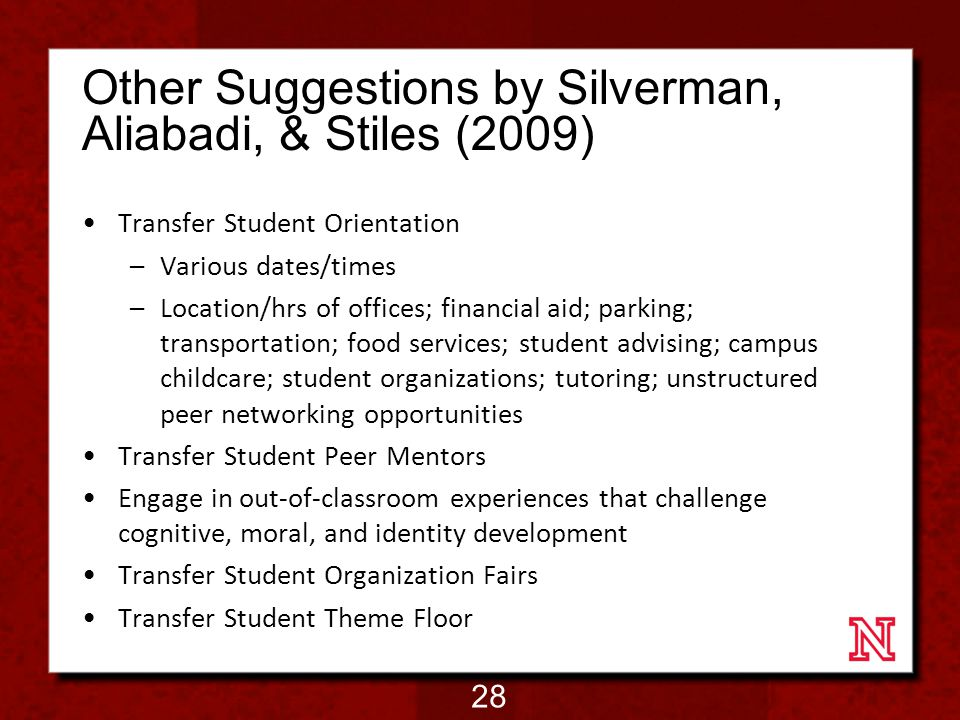 Other Suggestions by Silverman, Aliabadi, & Stiles (2009) Transfer Student Orientation –Various dates/times –Location/hrs of offices; financial aid; parking; transportation; food services; student advising; campus childcare; student organizations; tutoring; unstructured peer networking opportunities Transfer Student Peer Mentors Engage in out-of-classroom experiences that challenge cognitive, moral, and identity development Transfer Student Organization Fairs Transfer Student Theme Floor 28