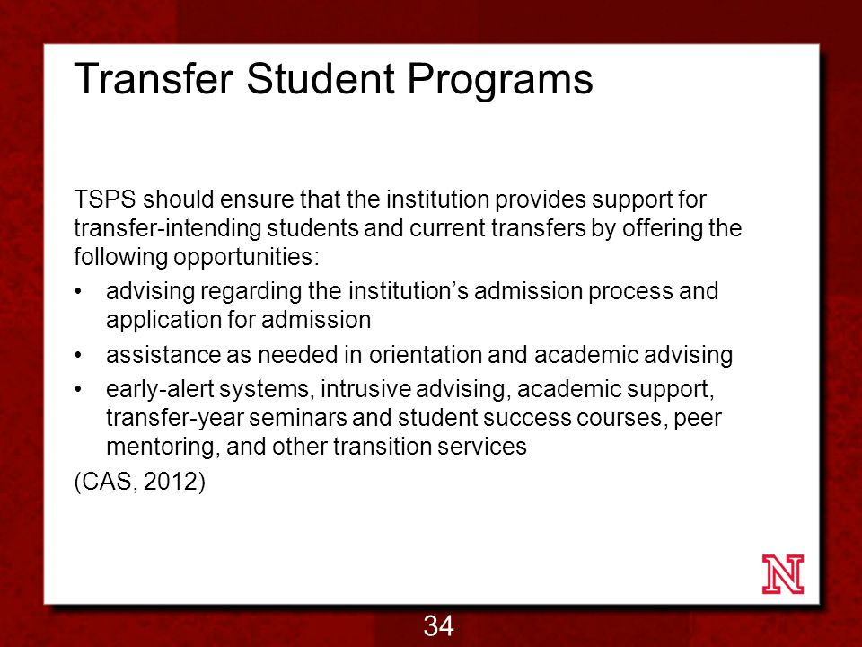 Transfer Student Programs TSPS should ensure that the institution provides support for transfer-intending students and current transfers by offering the following opportunities: advising regarding the institution's admission process and application for admission assistance as needed in orientation and academic advising early-alert systems, intrusive advising, academic support, transfer-year seminars and student success courses, peer mentoring, and other transition services (CAS, 2012) 34