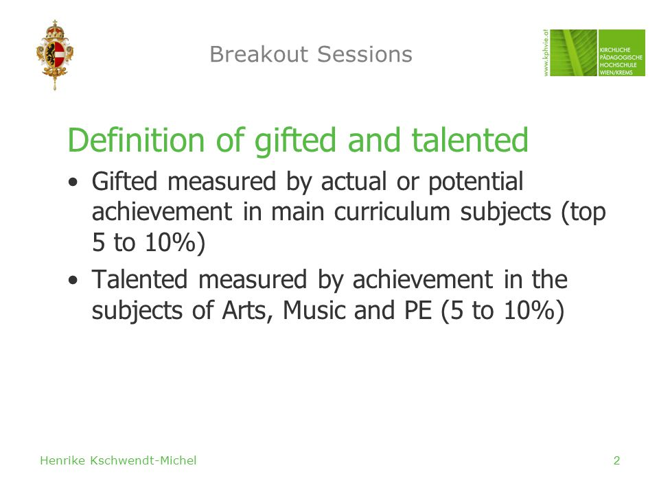Henrike Kschwendt-Michel2 Breakout Sessions Definition of gifted and talented Gifted measured by actual or potential achievement in main curriculum subjects (top 5 to 10%) Talented measured by achievement in the subjects of Arts, Music and PE (5 to 10%)
