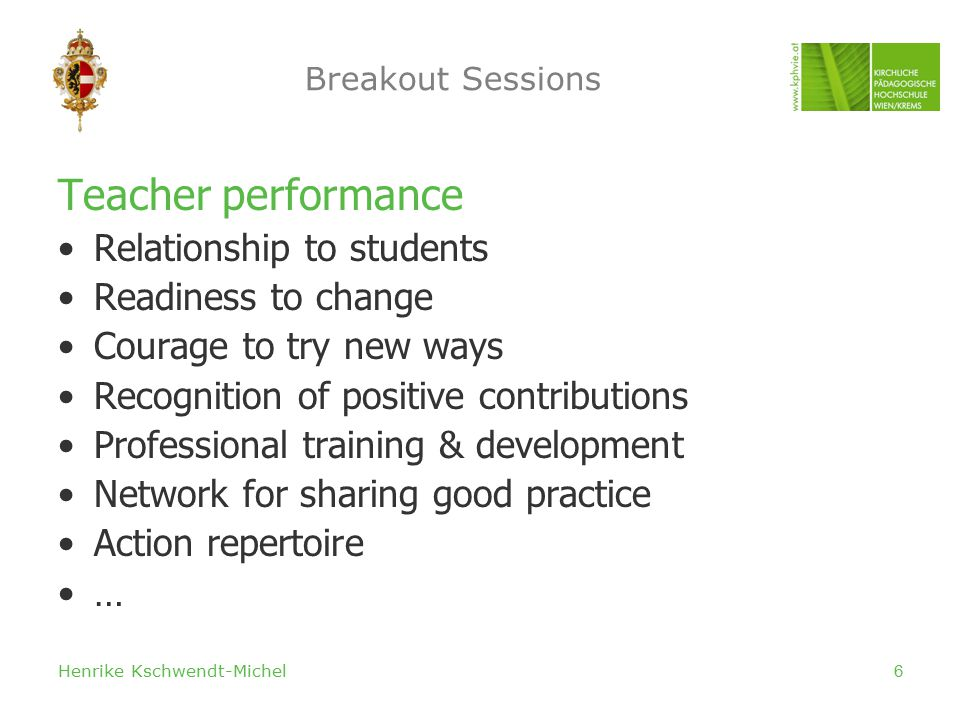 Henrike Kschwendt-Michel6 Breakout Sessions Teacher performance Relationship to students Readiness to change Courage to try new ways Recognition of positive contributions Professional training & development Network for sharing good practice Action repertoire …