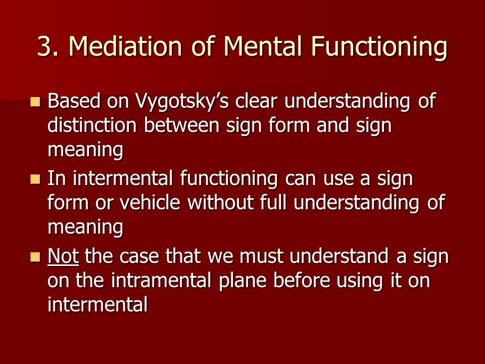 3. Mediation of Mental Functioning Based on Vygotsky's clear understanding of distinction between sign form and sign meaning Based on Vygotsky's clear