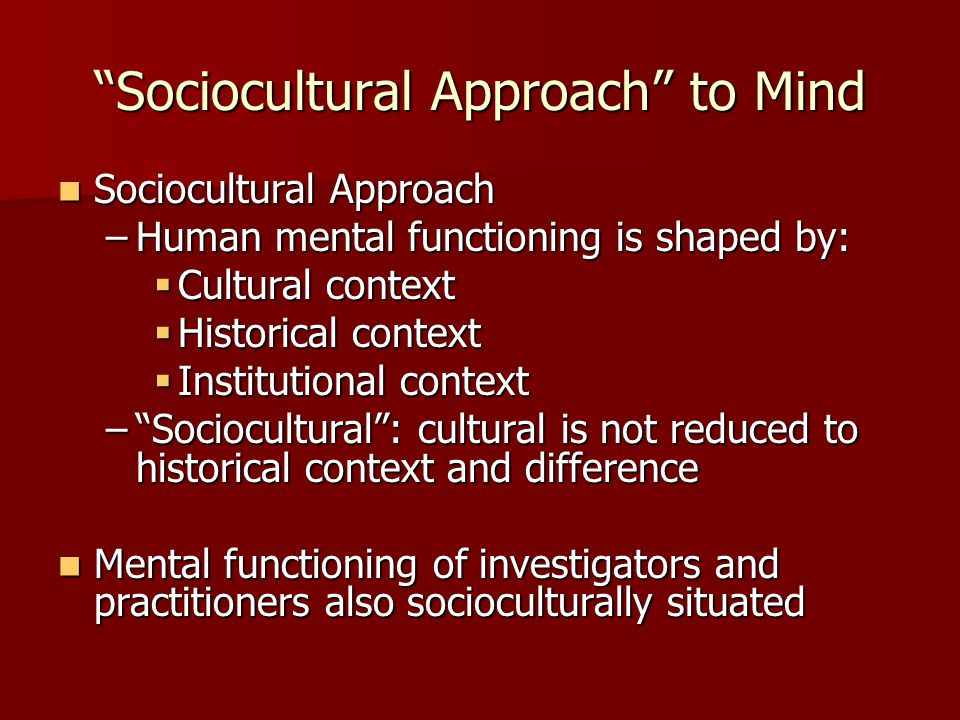Sociocultural Approach to Mind Sociocultural Approach Sociocultural Approach –Human mental functioning is shaped by:  Cultural context  Historical context  Institutional context – Sociocultural : cultural is not reduced to historical context and difference Mental functioning of investigators and practitioners also socioculturally situated Mental functioning of investigators and practitioners also socioculturally situated