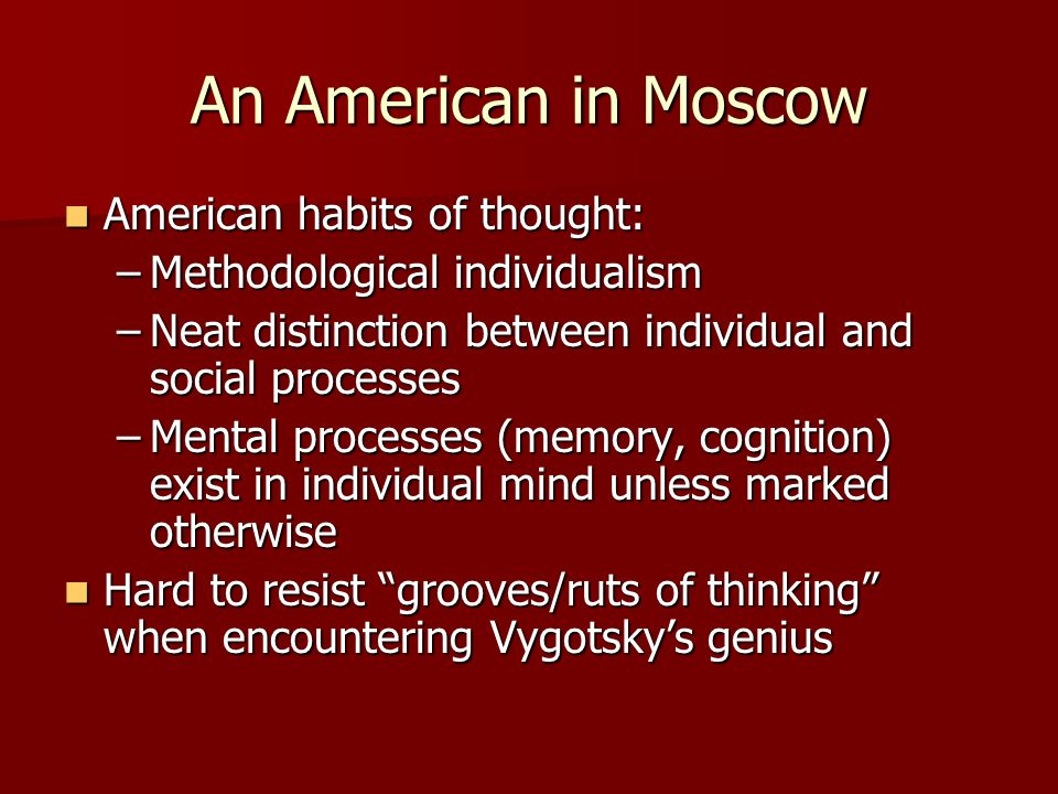 An American in Moscow American habits of thought: American habits of thought: –Methodological individualism –Neat distinction between individual and social processes –Mental processes (memory, cognition) exist in individual mind unless marked otherwise Hard to resist grooves/ruts of thinking when encountering Vygotsky's genius Hard to resist grooves/ruts of thinking when encountering Vygotsky's genius
