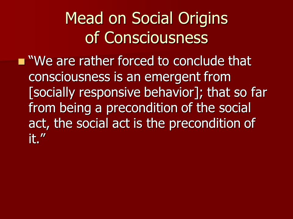 Mead on Social Origins of Consciousness We are rather forced to conclude that consciousness is an emergent from [socially responsive behavior]; that so far from being a precondition of the social act, the social act is the precondition of it. We are rather forced to conclude that consciousness is an emergent from [socially responsive behavior]; that so far from being a precondition of the social act, the social act is the precondition of it.