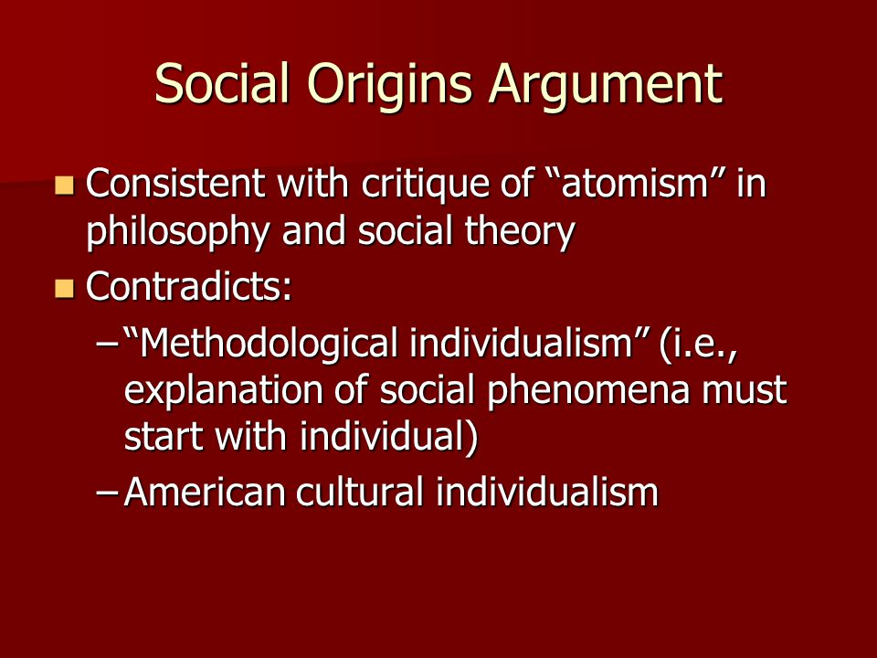Social Origins Argument Consistent with critique of atomism in philosophy and social theory Consistent with critique of atomism in philosophy and social theory Contradicts: Contradicts: – Methodological individualism (i.e., explanation of social phenomena must start with individual) –American cultural individualism