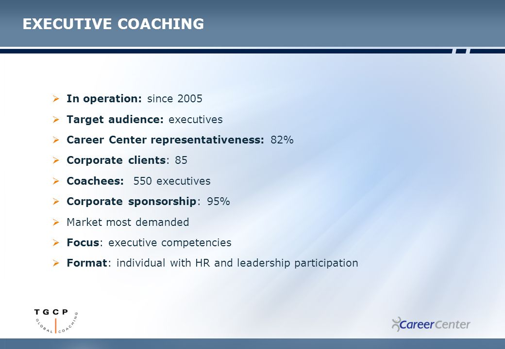EXECUTIVE COACHING  In operation: since 2005  Target audience: executives  Career Center representativeness: 82%  Corporate clients: 85  Coachees: 550 executives  Corporate sponsorship: 95%  Market most demanded  Focus: executive competencies  Format: individual with HR and leadership participation