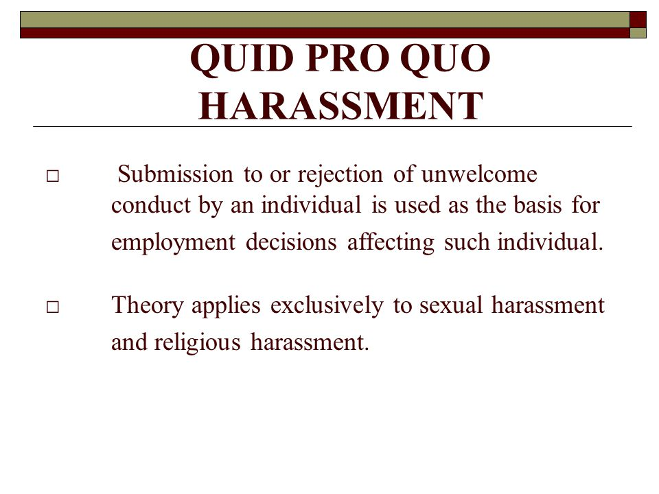 QUID PRO QUO HARASSMENT □ Submission to or rejection of unwelcome conduct by an individual is used as the basis for employment decisions affecting such individual.