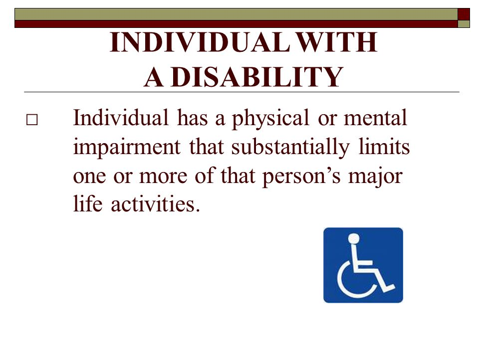 INDIVIDUAL WITH A DISABILITY □Individual has a physical or mental impairment that substantially limits one or more of that person's major life activities.