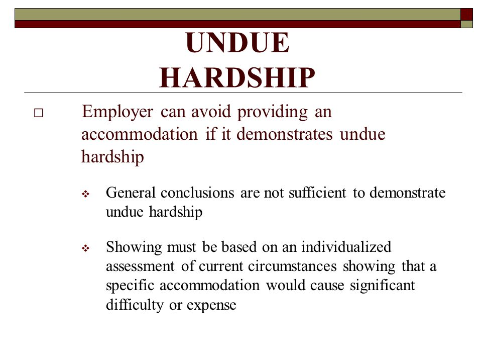 UNDUE HARDSHIP □ Employer can avoid providing an accommodation if it demonstrates undue hardship  General conclusions are not sufficient to demonstrate undue hardship  Showing must be based on an individualized assessment of current circumstances showing that a specific accommodation would cause significant difficulty or expense