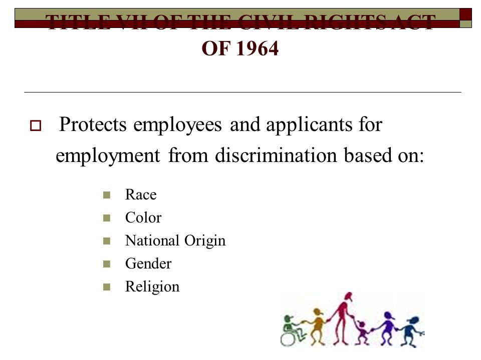 TITLE VII OF THE CIVIL RIGHTS ACT OF 1964  Protects employees and applicants for employment from discrimination based on: Race Color National Origin Gender Religion