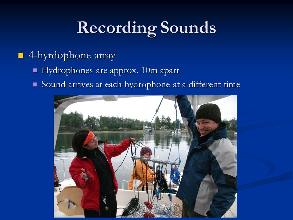 Recording Sounds 4-hyrdophone array 4-hyrdophone array Hydrophones are approx. 10m apart Hydrophones are approx. 10m apart Sound arrives at each hydro