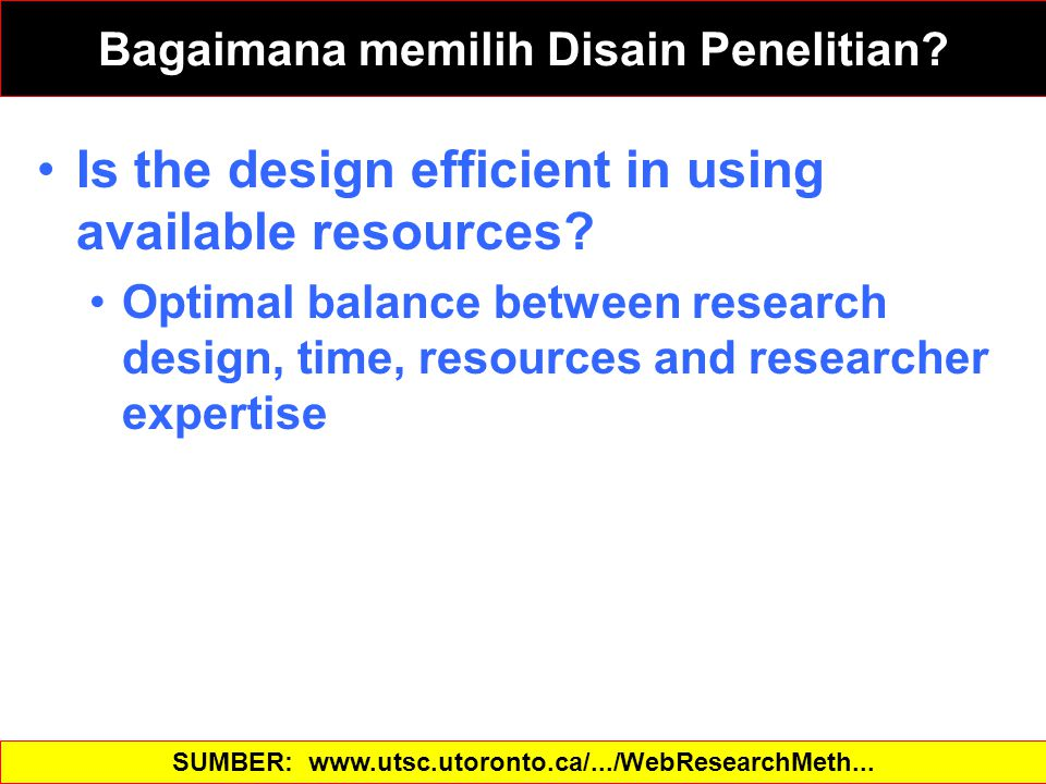 Is the design efficient in using available resources? Optimal balance between research design, time, resources and researcher expertise SUMBER: www.ut