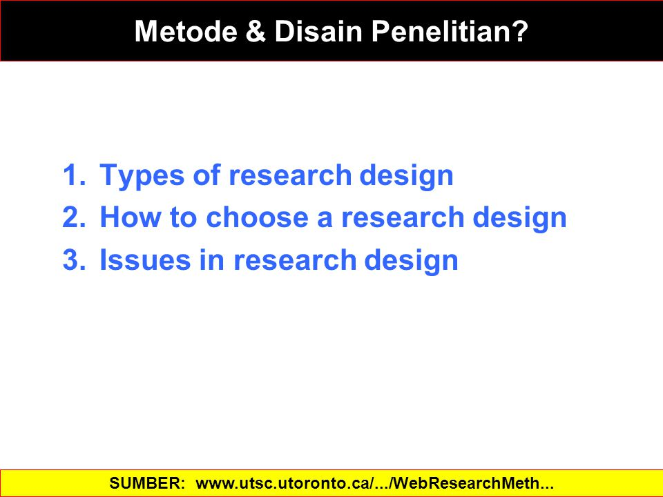 1.Types of research design 2.How to choose a research design 3.Issues in research design SUMBER: www.utsc.utoronto.ca/.../WebResearchMeth...‎ Metode & Disain Penelitian