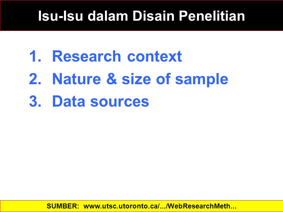 1.Research context 2.Nature & size of sample 3.Data sources SUMBER: www.utsc.utoronto.ca/.../WebResearchMeth...‎ Isu-Isu dalam Disain Penelitian