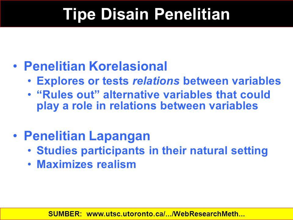 Tipe Disain Penelitian Penelitian Korelasional Explores or tests relations between variables Rules out alternative variables that could play a role in relations between variables Penelitian Lapangan Studies participants in their natural setting Maximizes realism SUMBER: www.utsc.utoronto.ca/.../WebResearchMeth...