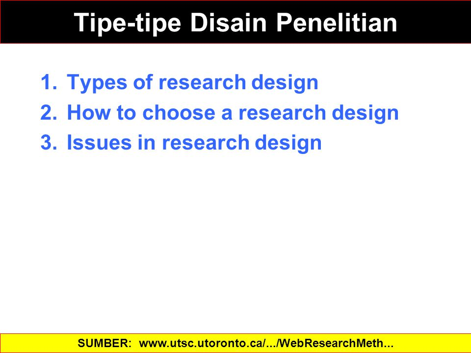 1.Types of research design 2.How to choose a research design 3.Issues in research design SUMBER: www.utsc.utoronto.ca/.../WebResearchMeth... Tipe-tipe Disain Penelitian